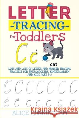 Letter Tracing for Toddlers: Lots and Lots of Letter and Number Tracing Practice for Preschoolers, Kindergarten and Kids Ages 3-5. Alice Cunningham 9781082537196