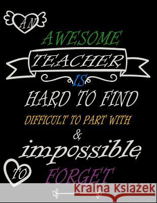 An awesome teacher is hard to find difficult to part with & impossible to forget: Teacher Notebook/Teacher Gift Journal Planner/Teacher Appreciation . Bellezasace Journals 9781082565175