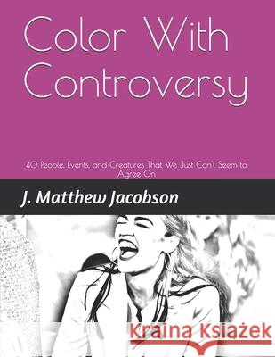Color With Controversy: 40 People, Events, and Creatures That We Just Can't Seem to Agree On Matthew Jacobson 9781082572210