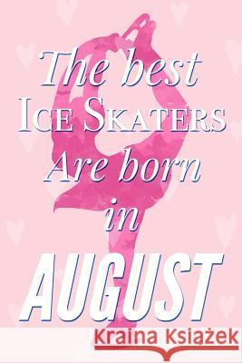 The Best Ice Skaters Are Born In August: Pretty Pink Ice Skater Notebook Blank Lined Journal Diary For Girls Cute Birthday or Graduation Gift for Daug Bujo Heaven 9781082729355