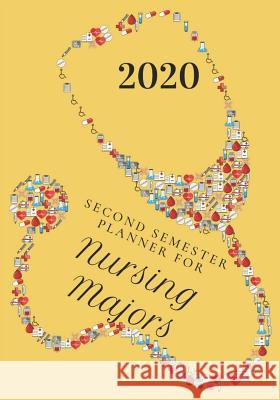 Second Semester Planner for Nursing Majors: January - May 2020 Academic Planner for the SECOND Semester of the 2020 Nursing Student School Year Watson Journals 9781082890420