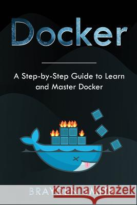 Docker: A Step-by-Step Guide to Learn and Master Docker Brayden Smith 9781083161703