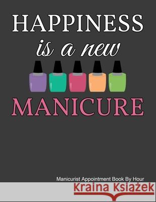 Happiness Is A New Manicure Appointment Book: Daily and Hourly - Undated Calendar - Schedule Interval Appointments & Times Ir Publishing 9781087084619