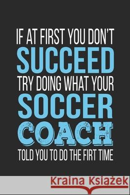 If at first you don't succeed Try Doing what your Soccer Coach told you to do the first time: Soccer Coach Appreciation Gift Teachers Personalized 9781087088341