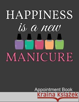 Happiness Is A New Manicure Appointment Book: Nail Tech Daily and Hourly - Undated Calendar - Schedule Interval Appt & Times Ir Publishing 9781087090368