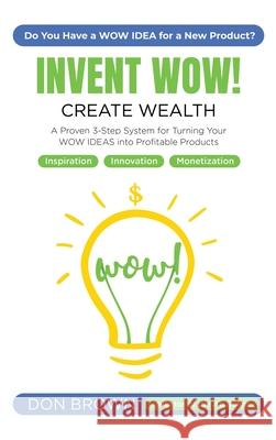 Invent WOW: A Proven 3 Step System for Turning Your WOW IDEAS Into Profitable Products Don Brown 9781087806426 Invent Wow, LLC