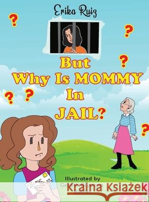 But Why Is Mommy in Jail? Erika Ruiz Genesis Bryanna Robles 9781087846569