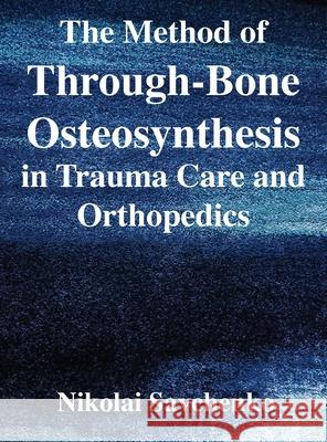 The Method of Through-Bone Osteosynthesis in Trauma Care and Orthopedics Nikolai Ivanovich Savchenko Michael Francis Reich 9781087866406