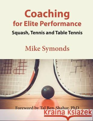 Coaching for Elite Performance: Squash, Tennis and Table Tennis Mike Symonds Tal Ben-Shahar 9781087901176