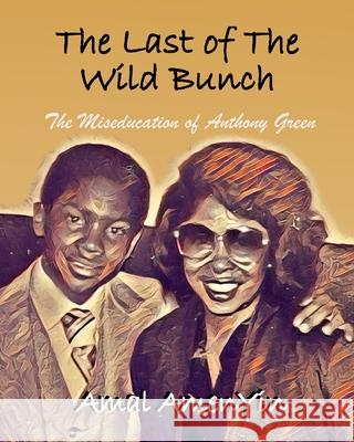 The Last of The Wild Bunch: The Miseducation of Anthony Green Amal Amenyin 9781087905006