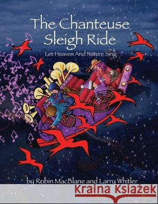 The Chanteuse Sleigh Ride: Let Heaven And Nature Sing Larry Whitler Larry Whitler Robin Macblane 9781088748961 Independently Published