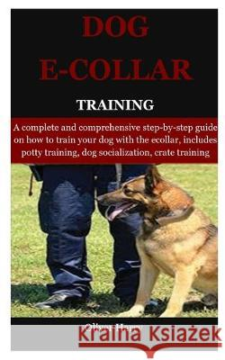 Dog E collar Training: A complete and comprehensive step-by-step guide on how to train your dog with the ecollar, includes potty training, do Oliver Harry 9781089408895