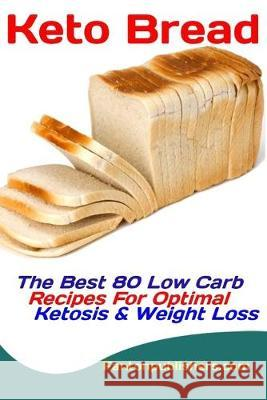 Keto Bread: The Best 80 Low Carb Recipes For Optimal Ketosis & Weight Loss Fanton Publishers 9781089436225