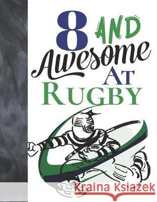 8 And Awesome At Rugby: Game College Ruled Composition Writing School Notebook To Take Teachers Notes - Gift For Rugby Players Writing Addict 9781089461012