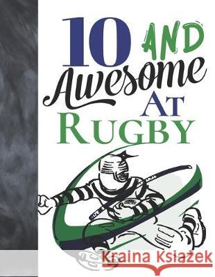 10 And Awesome At Rugby: Game College Ruled Composition Writing School Notebook To Take Teachers Notes - Gift For Rugby Players Writing Addict 9781089461647