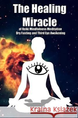 The Healing Miracle of Reiki, Mindfulness Meditation, Dry Fasting and Third Eye Awakening Greenleatherr 9781089802143