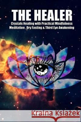 The Healer: Crystals Healing with Practical Mindfulness Meditation, Dry Fasting & Third Eye Awakening Greenleatherr 9781089802907