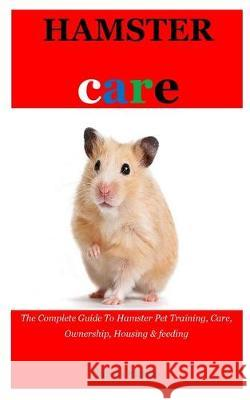 Hamster Care: The Complete Guide To Hamster Pet Training, Care, Ownership, Housing & feeding Steve Orlando 9781089978862