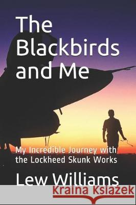 The Blackbirds and Me: My Incredible Journey with the Lockheed Skunk Works Lew Williams 9781090326515