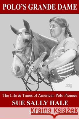 Polo's Grande Dame: The Life & Times of American Polo Pioneer Sue Sally Hale (Black/White) Stormie Hale 9781090445612