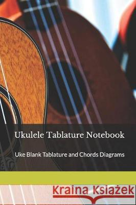 Ukulele Tablature Notebook: Uke Blank Tablature and Chords Diagrams for Music Composition Perfect Pitch 9781090489487