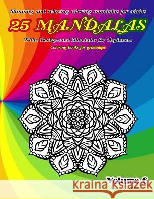 Stunning and Relaxing Coloring Mandalas for Adults 25 Mandalas White Background Mandalas for Beginners Coloring Books for Grownups Volume 6 Thaweekiet Sriring 9781090547477