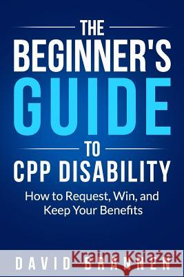 The Beginner's Guide to CPP Disability: How to Request, Win, and Keep Your Benefits David Brannen 9781090577580