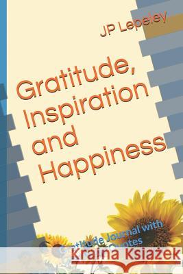 Gratitude, Inspiration and Happiness: Gratitude Journal with Gratitude Quotes Jp Lepeley 9781090635655