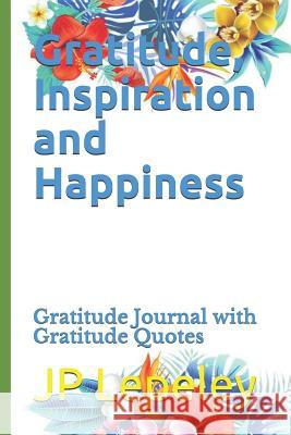 Gratitude, Inspiration and Happiness: Gratitude Journal with Gratitude Quotes Jp Lepeley 9781090636256