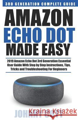 Amazon Echo Dot Made Easy: 2019 Amazon Echo Dot 3rd Generation Essential User Guide with Step by Step Instructions, Tips, Tricks and Troubleshoot Johnny Cott 9781090666239