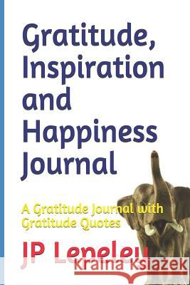 Gratitude, Inspiration and Happiness Journal: A Gratitude Journal with Gratitude Quotes Jp Lepeley 9781090697882