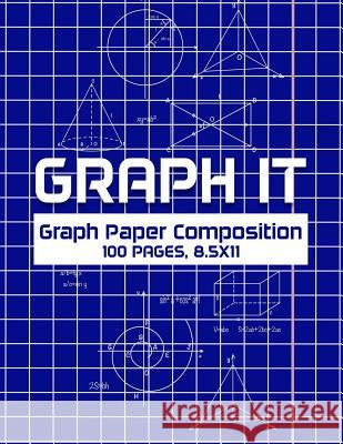 Graph It: Graph Paper Composition Notebook, Grid Paper Notebook, 100 Sheets, 8.5 X 11 Graph It Journals 9781090705938