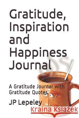 Gratitude, Inspiration and Happiness Journal: A Gratitude Journal with Gratitude Quotes Jp Lepeley 9781090713513