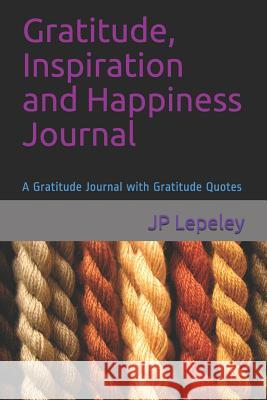 Gratitude, Inspiration and Happiness Journal: A Gratitude Journal with Gratitude Quotes Jp Lepeley 9781090853806