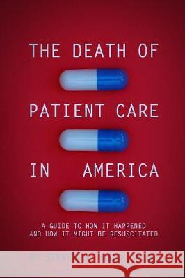 The Death of Patient Care in America: A Guide to How It Happened and How Not Might Be Resuscitated Steven Jay Block 9781090885098