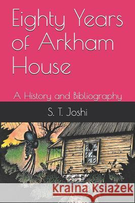 Eighty Years of Arkham House: A History and Bibliography S. T. Joshi 9781090976697
