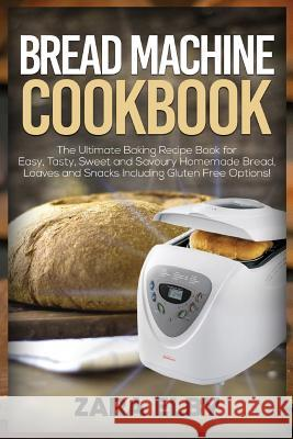 Bread Machine Cookbook: The Ultimate Baking Recipe Book for Easy, Tasty, Sweet and Savoury Homemade Bread, Loaves and Snacks Including Gluten Zara Elby 9781091138360