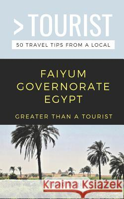 Greater Than a Tourist- Faiyum Governorate Egypt: 50 Travel Tips from a Local Greater Than a. Tourist Fouad Wagih 9781091149830