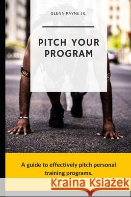 Pitch Your Program!: A Guide to Effectively Pitch Personal Training Programs Glenn Payn 9781091496651