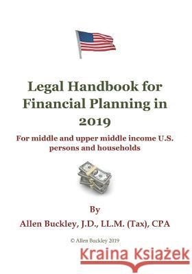 Legal Handbook for Financial Planning in 2019: For Middle and Upper Middle Income Persons and Households Allen Buckley 9781091578821