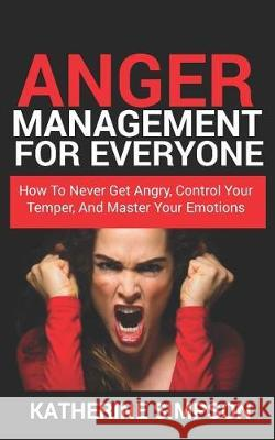 Anger Management for Everyone: How to Never Get Angry, Control Your Temper, and Master Your Emotions Katherine Simpson 9781091597075