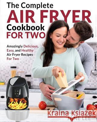 Air Fryer Cookbook for Two: The Complete Air Fryer Cookbook - Amazingly Delicious, Easy, and Healthy Air Fryer Recipes for Two Jane Lee 9781091725362