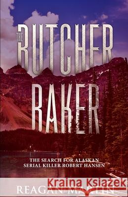The Butcher Baker: The Search for Alaskan Serial Killer Robert Hansen Reagan Martin 9781091788237
