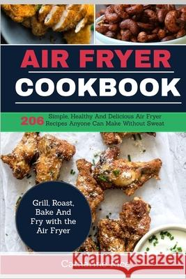 Air Fryer Cookbook: 206 Simple, Healthy and Delicious Air Fryer Recipes Anyone Can Make Without Sweat. Grill, Roast, Bake and Fry with the Catharine Rice 9781091934290