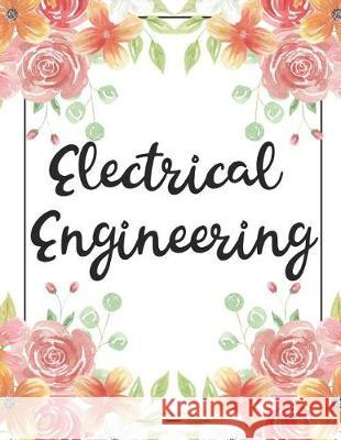Electrical Engineering: 100 Pages College Ruled 8.5 X 11 Notebook - 1 Subject - Flower Chic - For Students, Teachers, Ta's, Note Taking, High Bison Bird Publishing 9781091964051