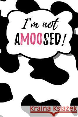 I'm Not Amoosed!: Humor Notebook Journal for Cow and Farm Animal Lovers Mhk Publishing 9781092423236