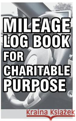 Mileage Log Book for Charitable Purpose: Mileage Record Book for Non-Profit Organizations, Fundraiser, Philanthropy, Volunteer Etc. Hakim Publishing 9781092426466