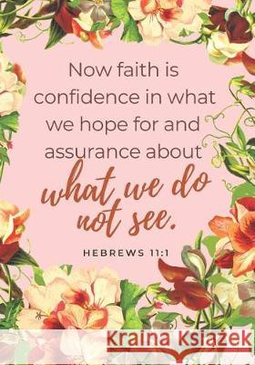Now Faith Is Confidence in What We Hope for and Assurance about What We Do Not See - Hebrews 11: 1: Christian Notebook Journal for Notes, Devotionals, Imogene Hines 9781092444736
