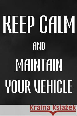 Keep Calm and Maintain Your Vehicle: Vehicle Maintenance Log: Record Repairs, Mileage, Cost and Maintenance for Up to 4 Vehicles Happiness Your Own Way 9781092497299