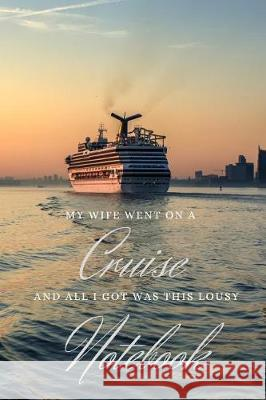 My Wife Went on a Cruise and All I Got Was This Lousy Notebook: The Ideal Gift for Those Who Stay Behind - 6x9 College Ruled Journal Lazy Bird Designs 9781092546201